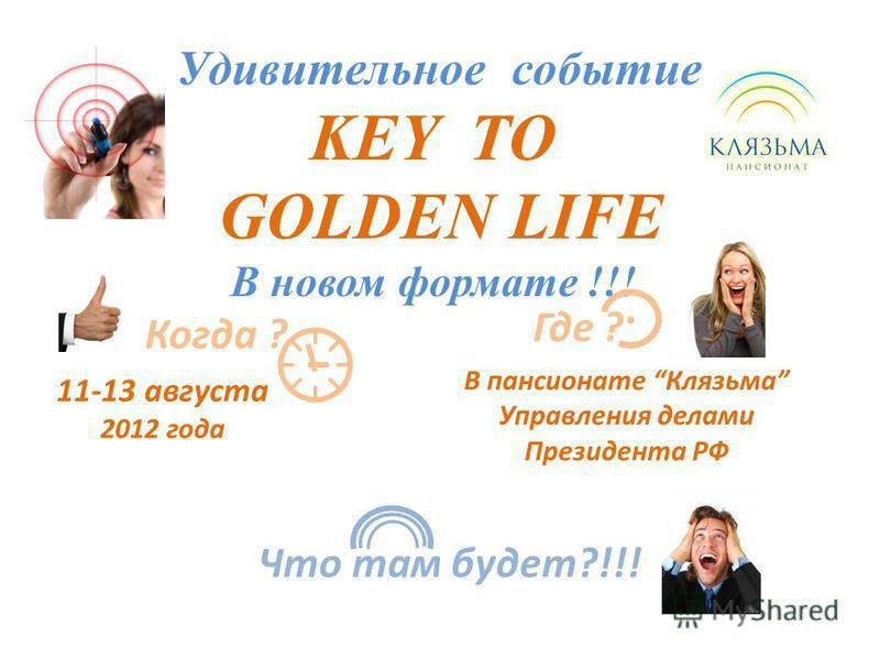 Удивительное событие KEY TO GOLDEN LIFE В новом формате !!! 11-13 августа 2012 года Когда ? Где ? В пансионате Клязьма Управления делами Президента РФ Что там будет?!!!