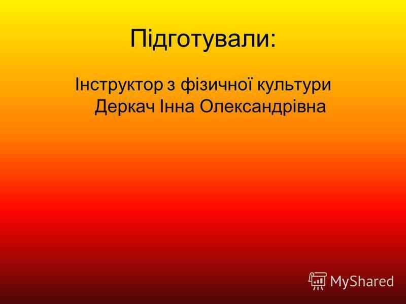 Підготували: Інструктор з фізичної культури Деркач Інна Олександрівна