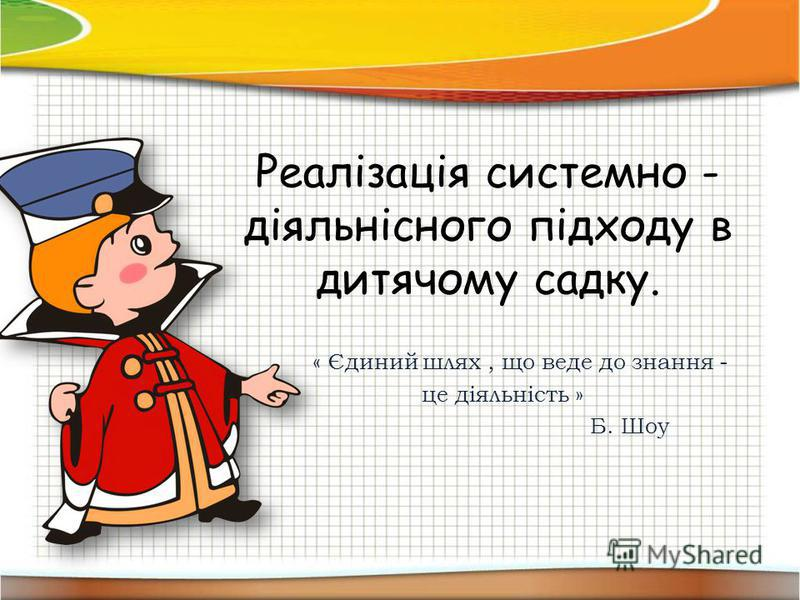 Реалізація системно - діяльнісного підходу в дитячому садку. « Єдиний шлях, що веде до знання - це діяльність » Б. Шоу