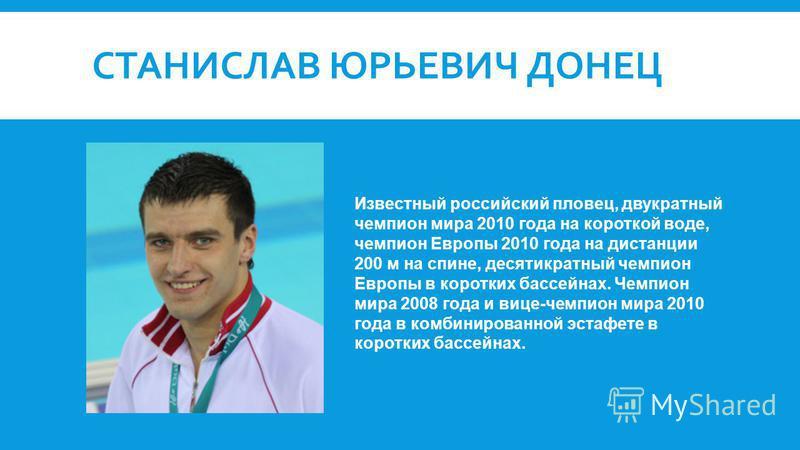 СТАНИСЛАВ ЮРЬЕВИЧ ДОНЕЦ Известный российский пловец, двукратный чемпион мира 2010 года на короткой воде, чемпион Европы 2010 года на дистанции 200 м на спине, десятикратный чемпион Европы в коротких бассейнах. Чемпион мира 2008 года и вице-чемпион ми