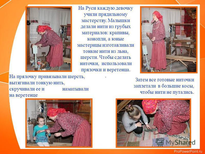 На Руси каждую девочку учили прядильному мастерству. Малышки делали нити из грубых материалов: крапивы, конопли, а юные мастерицы изготавливали тонкие нити из льна, шерсти. Чтобы сделать ниточки, использовали прялочки и веретенца.. На прялочку привяз