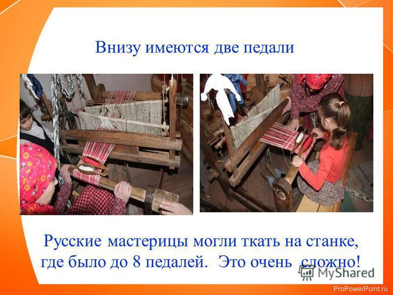 Внизу имеются две педали Русские мастерицы могли ткать на станке, где было до 8 педалей. Это очень сложно!
