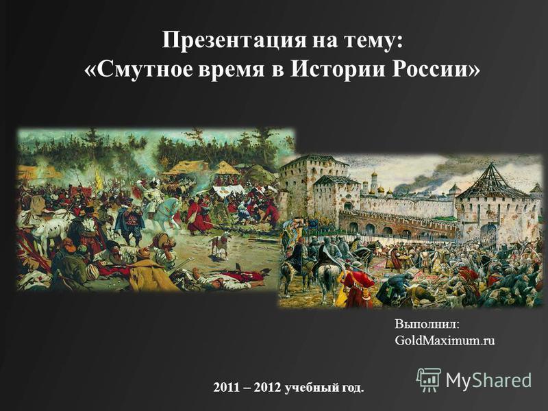 2011 – 2012 учебный год. Выполнил: GoldMaximum.ru Презентация на тему: «Смутное время в Истории России»