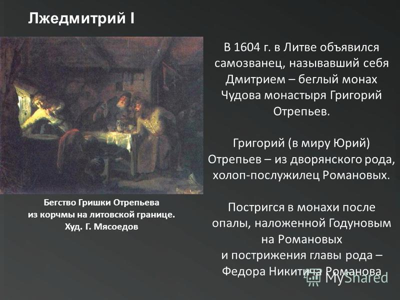 Лжедмитрий I В 1604 г. в Литве объявился самозванец, называвший себя Дмитрием – беглый монах Чудова монастыря Григорий Отрепьев. Григорий (в миру Юрий) Отрепьев – из дворянского рода, холоп-послужилец Романовых. Постригся в монахи после опалы, наложе