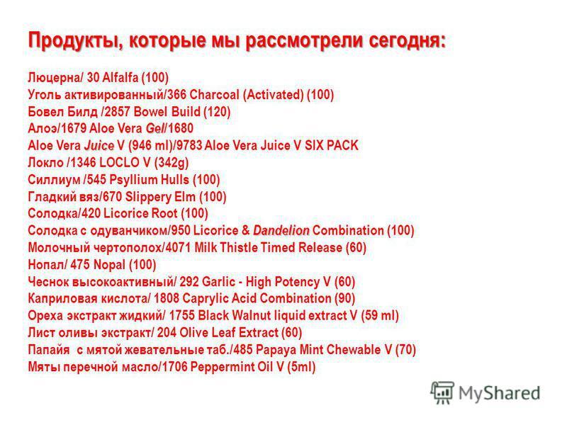 Продукты, которые мы рассмотрели сегодня: Люцерна/ 30 Alfalfa (100) Уголь активированный/366 Charcoal (Activated) (100) Бовел Билд /2857 Bowel Build (120) Gel Алоэ/1679 Aloe Vera Gel /1680 Juice Aloe Vera Juice V (946 ml)/9783 Aloe Vera Juice V SIX P