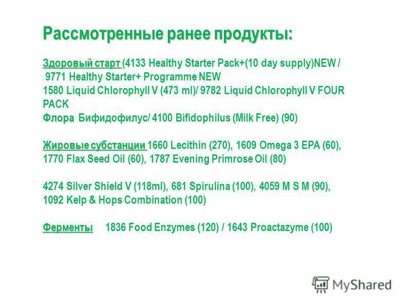 Рассмотренные ранее продукты: Здоровый старт Здоровый старт (4133 Healthy Starter Pack+(10 day supply)NEW / 9771 Healthy Starter+ Programme NEW 1580 Liquid Chlorophyll V (473 ml)/ 9782 Liquid Chlorophyll V FOUR PACK Флора Флора Бифидофилус/ 4100 Bifi
