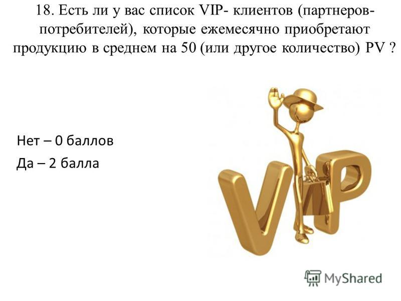 18. Есть ли у вас список VIP- клиентов (партнеров- потребителей), которые ежемесячно приобретают продукцию в среднем на 50 (или другое количество) PV ? Нет – 0 баллов Да – 2 балла