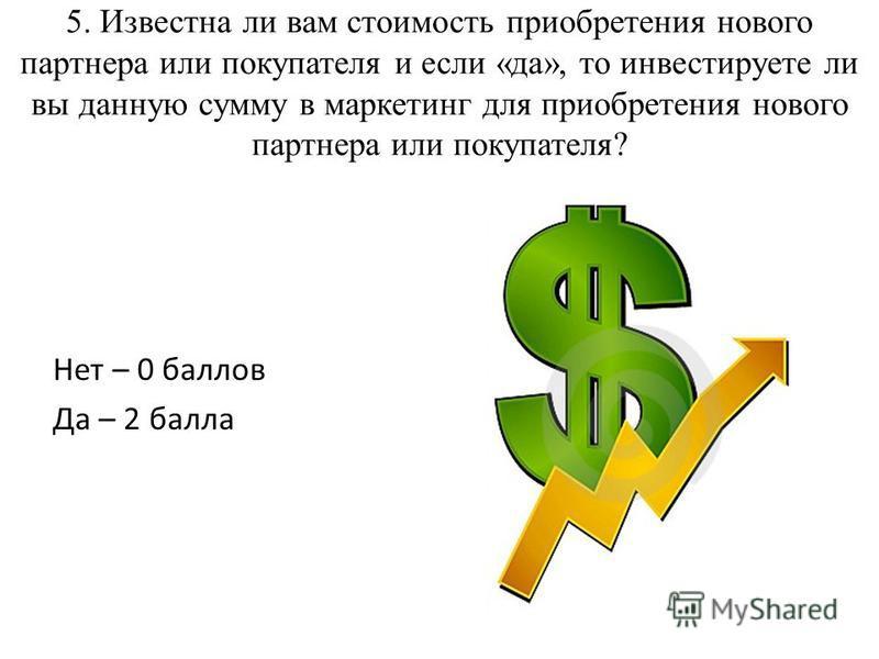 5. Известна ли вам стоимость приобретения нового партнера или покупателя и если «да», то инвестируете ли вы данную сумму в маркетинг для приобретения нового партнера или покупателя? Нет – 0 баллов Да – 2 балла