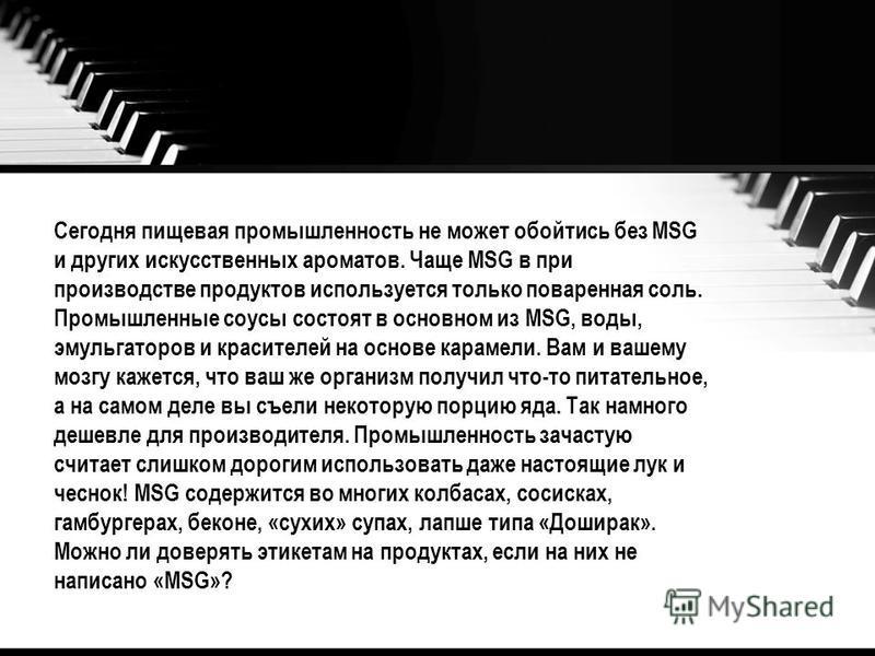 Сегодня пищевая промышленность не может обойтись без MSG и других искусственных ароматов. Чаще MSG в при производстве продуктов используется только поваренная соль. Промышленные соусы состоят в основном из MSG, воды, эмульгаторов и красителей на осно