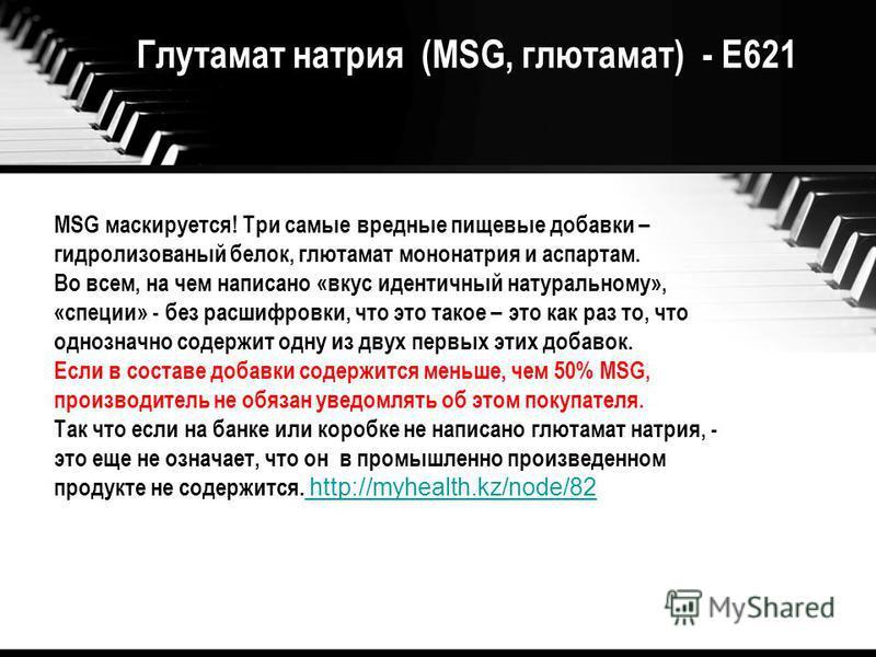 Глутамат натрия (MSG, глутамат) - Е621 MSG маскируется! Три самые вредные пищевые добавки – гидролизованный белок, глутамат мононатрия и аспартам. Во всем, на чем написано «вкус идентичный натуральному», «специи» - без расшифровки, что это такое – эт