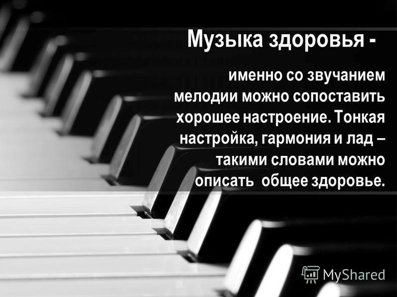 Музыка здоровья - именно со звучанием мелодии можно сопоставить хорошее настроение. Тонкая настройка, гармония и лад – такими словами можно описать общее здоровье.