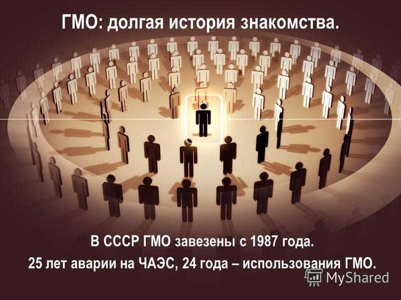 ГМО: долгая история знакомства. В СССР ГМО завезены с 1987 года. 25 лет аварии на ЧАЭС, 24 года – использования ГМО.