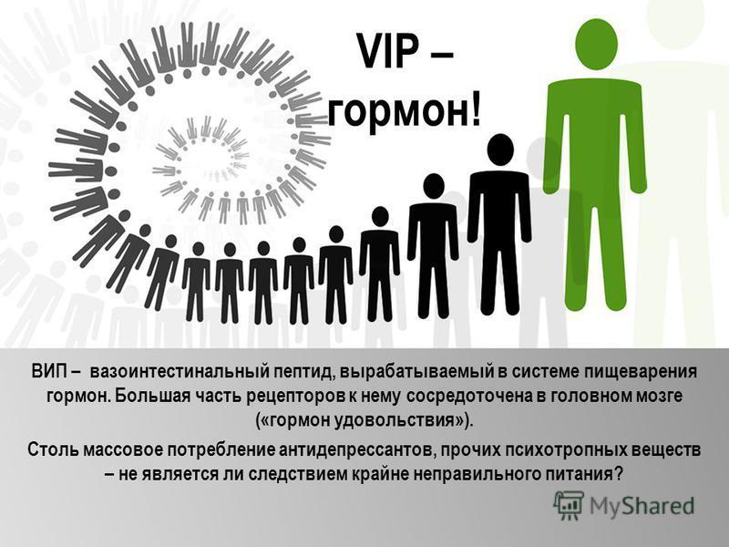 VIP – гормон! ВИП – вазоинтестинальный пептид, вырабатываемый в системе пищеварения гормон. Большая часть рецепторов к нему сосредоточена в головном мозге («гормон удовольствия»). Столь массовое потребление антидепрессантов, прочих психотропных вещес
