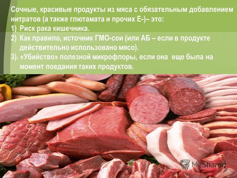 Сочные, красивые продукты из мяса с обязательным добавлением нитратов (а также глютамата и прочих Е-)– это: 1)Риск рака кишечника. 2)Как правило, источник ГМО-сои (или АБ – если в продукте действительно использовано мясо). 3). «Убийство» полезной мик