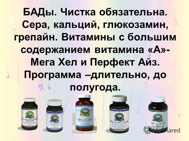 БАДы. Чистка обязательна. Сера, кальций, глюкозамин, грепайн. Витамины с большим содержанием витамина «А»- Мега Хел и Перфект Айз. Программа –длительно, до полугода.