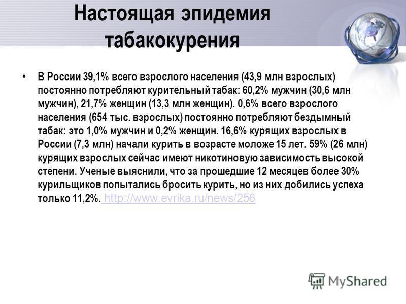 Настоящая эпидемия табакокурения В России 39,1% всего взрослого населения (43,9 млн взрослых) постоянно потребляют курительный табак: 60,2% мужчин (30,6 млн мужчин), 21,7% женщин (13,3 млн женщин). 0,6% всего взрослого населения (654 тыс. взрослых) п