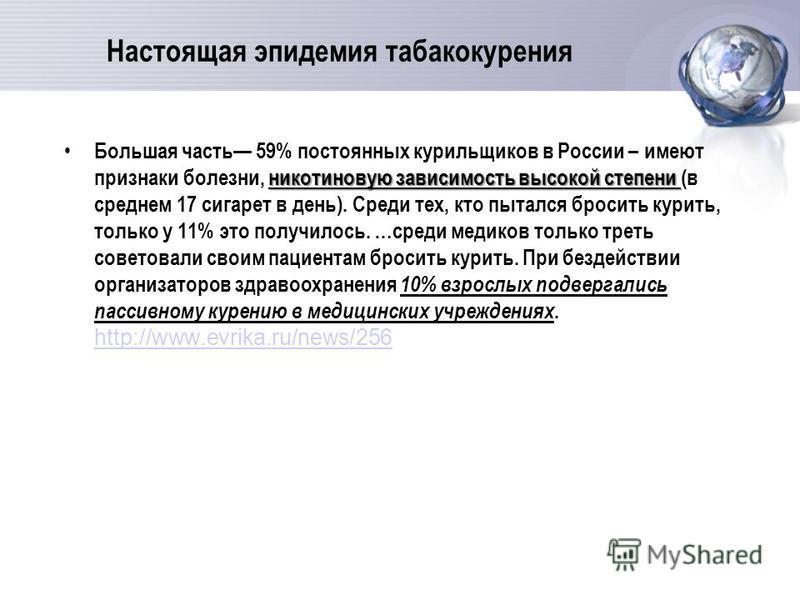 Настоящая эпидемия табакокурения никотиновую зависимость высокой степени Большая часть 59% постоянных курильщиков в России – имеют признаки болезни, никотиновую зависимость высокой степени (в среднем 17 сигарет в день). Среди тех, кто пытался бросить