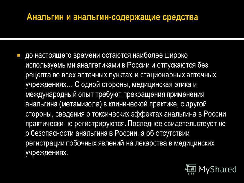 до настоящего времени остаются наиболее широко используемыми аналгетиками в России и отпускаются без рецепта во всех аптечных пунктах и стационарных аптечных учреждениях… С одной стороны, медицинская этика и международный опыт требуют прекращения при
