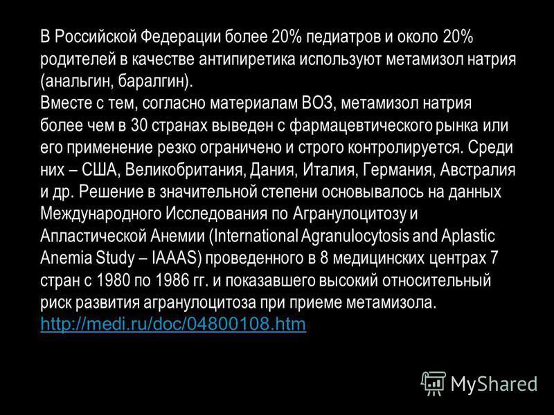В Российской Федерации более 20% педиатров и около 20% родителей в качестве антипиретика используют метамизол натрия (анальгин, баралгин). Вместе с тем, согласно материалам ВОЗ, метамизол натрия более чем в 30 странах выведен с фармацевтического рынк