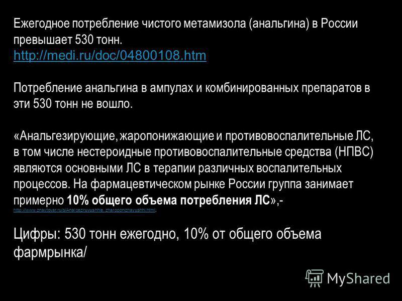 Ежегодное потребление чистого метамизола (анальгина) в России превышает 530 тонн. http://medi.ru/doc/04800108. htm Потребление анальгина в ампулах и комбинированных препаратов в эти 530 тонн не вошло. «Анальгезирующие, жаропонижающие и противовоспали