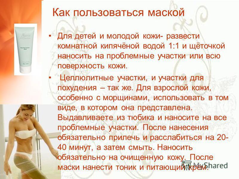 Как пользоваться маской Для детей и молодой кожи- развести комнатной кипячёной водой 1:1 и щёточкой наносить на проблемные участки или всю поверхность кожи. Целлюлитные участки, и участки для похудения – так же. Для взрослой кожи, особенно с морщинам