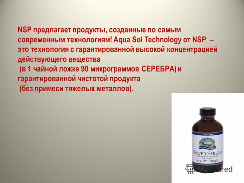 NSP предлагает продукты, созданные по самым современным технологиям! Aqua Sol Technology от NSP – это технология с гарантированной высокой концентрацией действующего вещества (в 1 чайной ложке 90 микрограммов СЕРЕБРА) и гарантированной чистотой проду