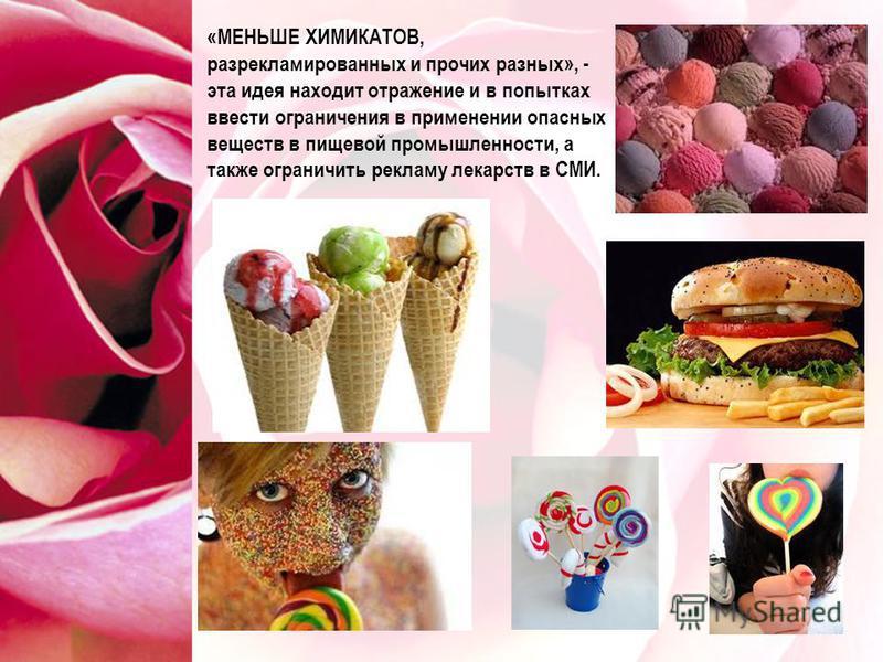 «МЕНЬШЕ ХИМИКАТОВ, разрекламированных и прочих разных», - эта идея находит отражение и в попытках ввести ограничения в применении опасных веществ в пищевой промышленности, а также ограничить рекламу лекарств в СМИ.