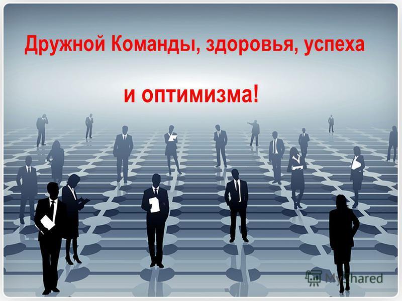 Дружной Команды, здоровья, успеха и оптимизма!