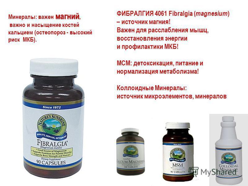 ФИБРАЛГИЯ 4061 Fibralgia ( magnesium ) – источник магния! Важен для расслабления мышц, восстановления энергии и профилактики МКБ! МСМ: детоксикация, питание и нормализация метаболизма! Коллоидные Минералы: источник микроэлементов, минералов магний Ми