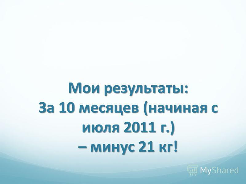 Мои результаты: За 10 месяцев (начиная с июля 2011 г.) – минус 21 кг!