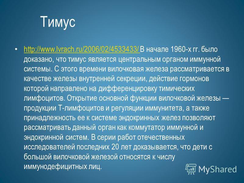 Тимус http://www.lvrach.ru/2006/02/4533433/ В начале 1960-х гг. было доказано, что тимус является центральным органом иммунной системы. С этого времени вилочковая железа рассматривается в качестве железы внутренней секреции, действие гормонов которой