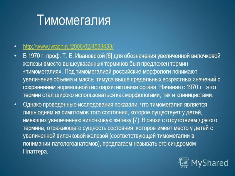 Тимомегалия http://www.lvrach.ru/2006/02/4533433/ В 1970 г. проф. Т. Е. Ивановской [6] для обозначения увеличенной вилочковой железы вместо вышеуказанных терминов был предложен термин «тимомегалия». Под тимомегалией российские морфологи понимают увел