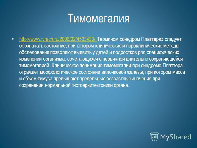 Тимомегалия http://www.lvrach.ru/2006/02/4533433/ Термином «синдром Платтера» следует обозначать состояние, при котором клинические и параклинические методы обследования позволяют выявить у детей и подростков ряд специфических изменений организма, со