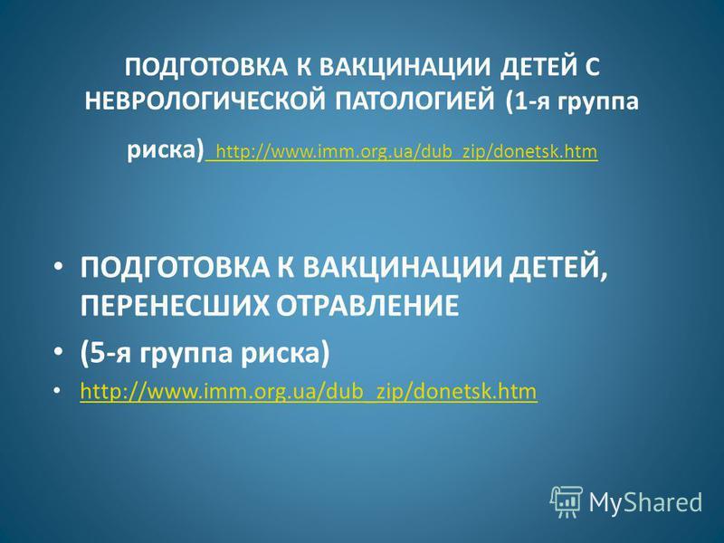 ПОДГОТОВКА К ВАКЦИНАЦИИ ДЕТЕЙ С НЕВРОЛОГИЧЕСКОЙ ПАТОЛОГИЕЙ (1-я группа риска) http://www.imm.org.ua/dub_zip/donetsk.htm http://www.imm.org.ua/dub_zip/donetsk.htm ПОДГОТОВКА К ВАКЦИНАЦИИ ДЕТЕЙ, ПЕРЕНЕСШИХ ОТРАВЛЕНИЕ (5-я группа риска) http://www.imm.o