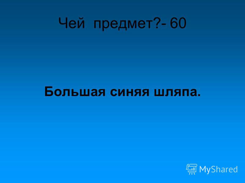 Чей предмет?- 60 Большая синяя шляпа.