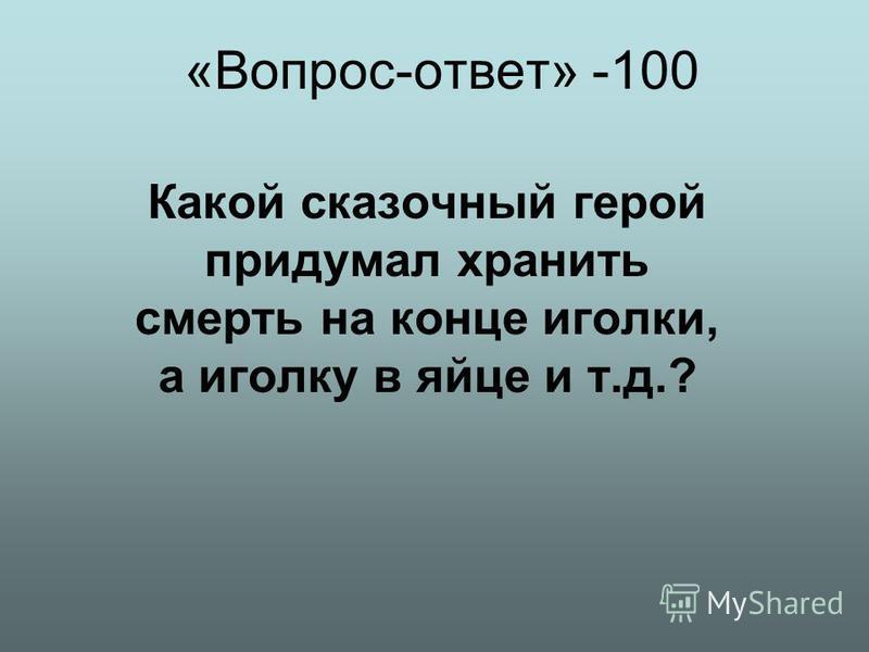 «Вопрос-ответ» -100 Какой сказочный герой придумал хранить смерть на конце иголки, а иголку в яйце и т.д.?