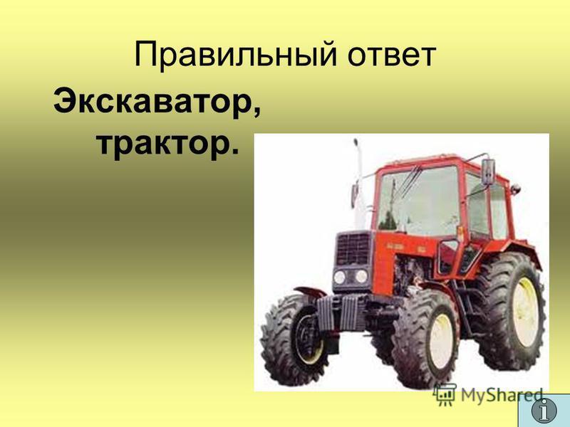 Правильный ответ Экскаватор, трактор.