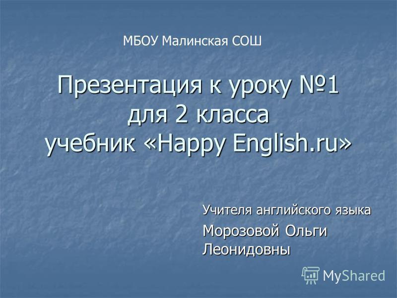 Презентация к уроку 1 для 2 класса учебник «Happy English.ru» Учителя английского языка Морозовой Ольги Леонидовны МБОУ Малинская СОШ