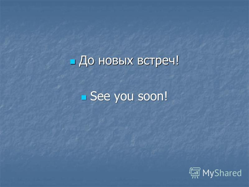 До новых встреч! До новых встреч! See you soon! See you soon!