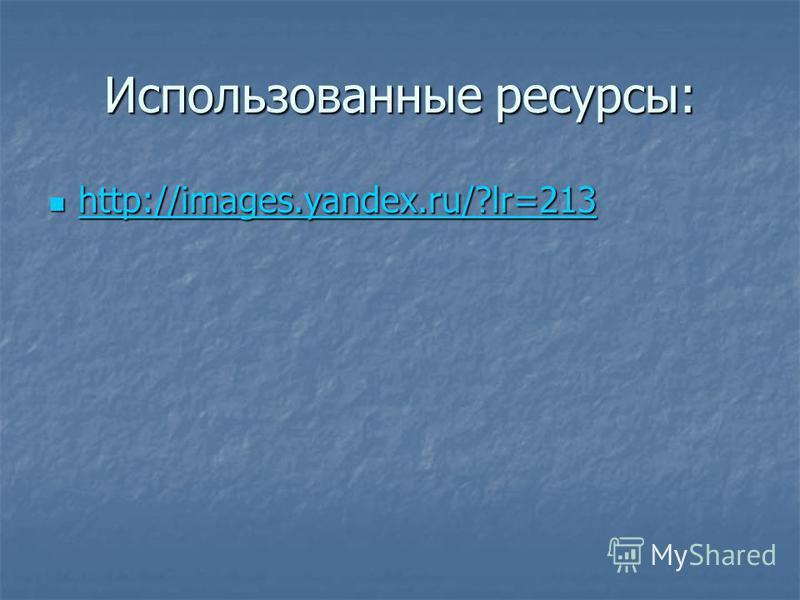 Использованные ресурсы: http://images.yandex.ru/?lr=213 http://images.yandex.ru/?lr=213 http://images.yandex.ru/?lr=213