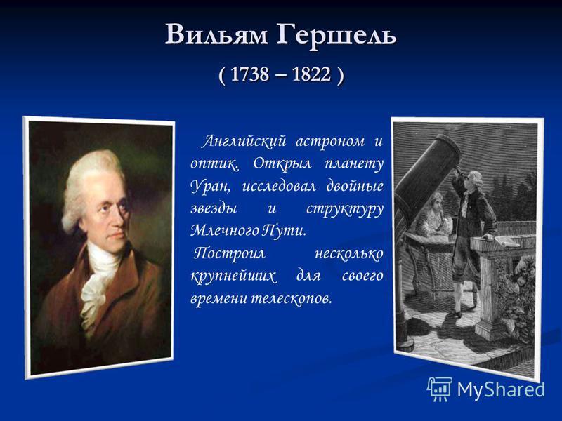 Вильям Гершель ( 1738 – 1822 ) Английский астроном и оптик. Открыл планету Уран, исследовал двойные звезды и структуру Млечного Пути. Построил несколько крупнейших для своего времени телескопов.