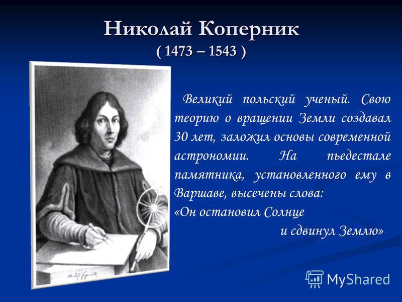 Николай Коперник ( 1473 – 1543 ) Великий польский ученый. Свою теорию о вращении Земли создавал 30 лет, заложил основы современной астрономии. На пьедестале памятника, установленного ему в Варшаве, высечены слова: «Он остановил Солнце и сдвинул Землю