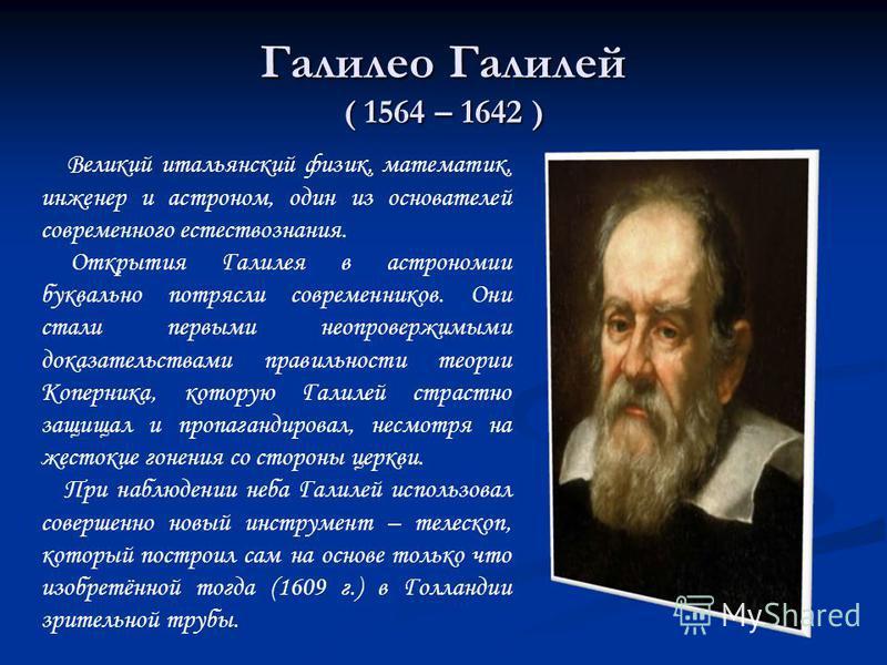 Галилео Галилей ( 1564 – 1642 ) Великий итальянский физик, математик, инженер и астроном, один из основателей современного естествознания. Открытия Галилея в астрономии буквально потрясли современников. Они стали первыми неопровержимыми доказательств
