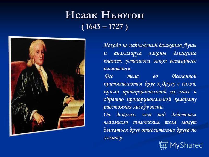 Исаак Ньютон ( 1643 – 1727 ) Исходя из наблюдений движения Луны и анализируя законы движения планет, установил закон всемирного тяготения. Все тела во Вселенной притягиваются друг к другу с силой, прямо пропорциональной их масс и обратно пропорционал