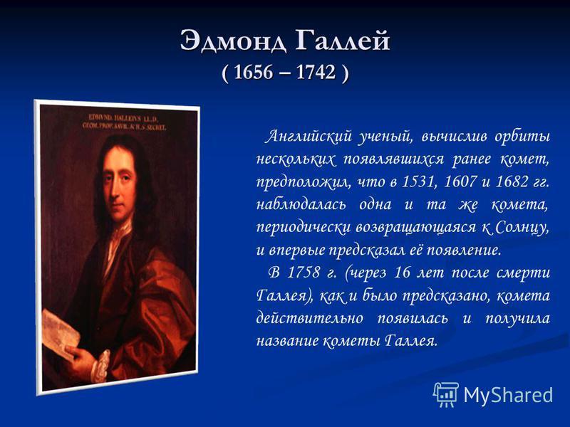 Эдмонд Галлей ( 1656 – 1742 ) Английский ученый, вычислив орбиты нескольких появлявшихся ранее комет, предположил, что в 1531, 1607 и 1682 гг. наблюдалась одна и та же комета, периодически возвращающаяся к Солнцу, и впервые предсказал её появление. В