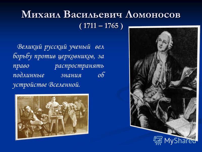 Михаил Васильевич Ломоносов ( 1711 – 1765 ) Великий русский ученый вел борьбу против церковников, за право распространять подлинные знания об устройстве Вселенной.