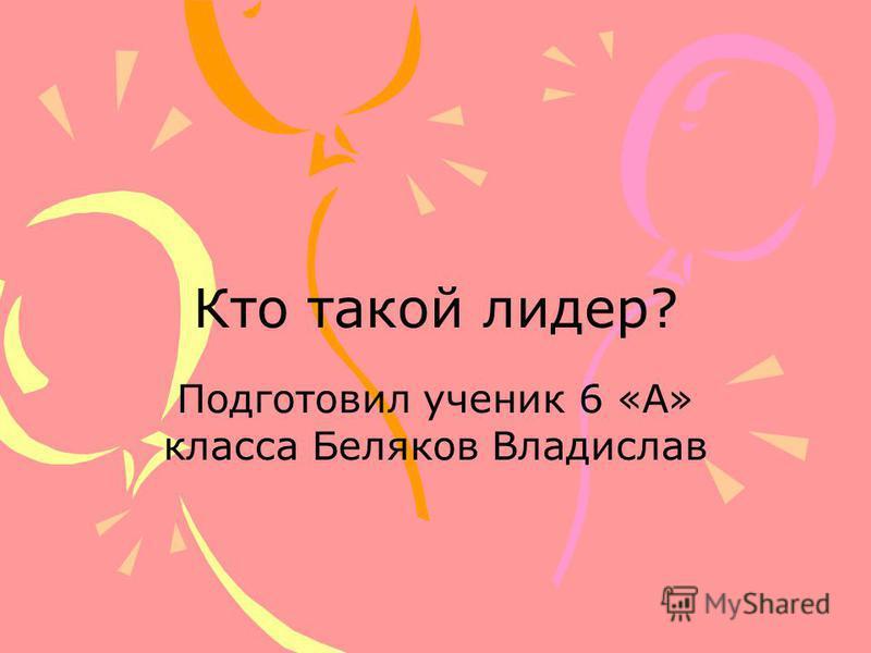 Кто такой лидер? Подготовил ученик 6 «А» класса Беляков Владислав