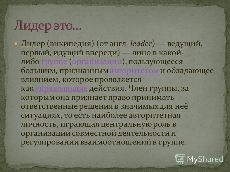 Лидер (википедия) (от англ. leader) ведущий, первый, идущий впереди) лицо в какой- либо группе (организации), пользующееся большим, признанным авторитетом и обладающее влиянием, которое проявляется как управляющие действия. Член группы, за которым он