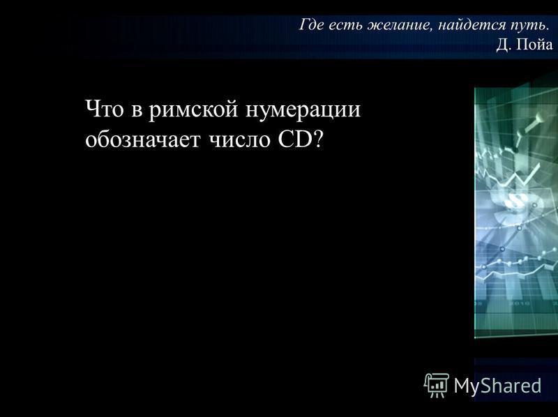 Где есть желание, найдется путь. Д. Пойа Что в римской нумерации обозначает число CD?