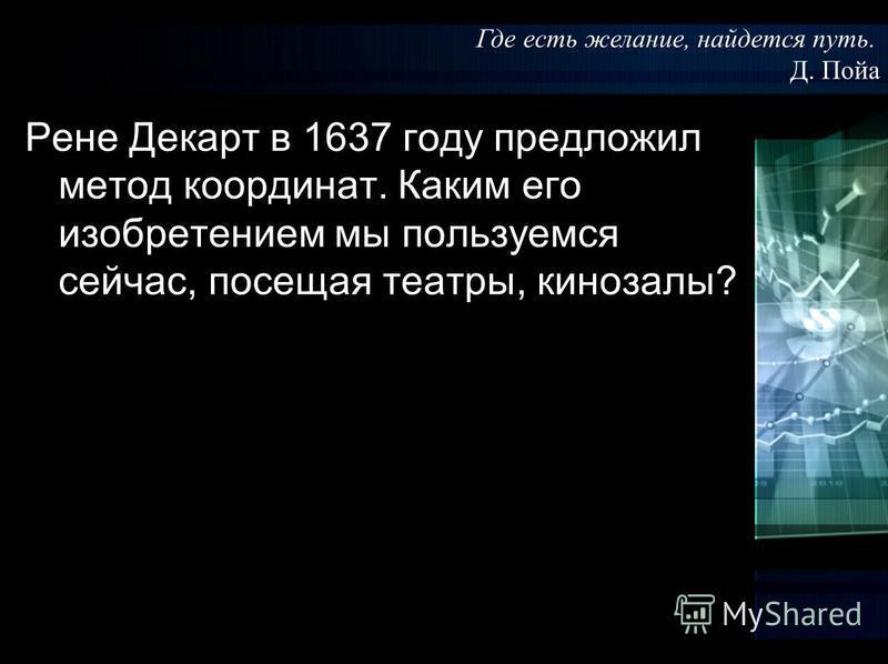 Рене Декарт в 1637 году предложил метод координат. Каким его изобретением мы пользуемся сейчас, посещая театры, кинозалы? Где есть желание, найдется путь. Д. Пойа